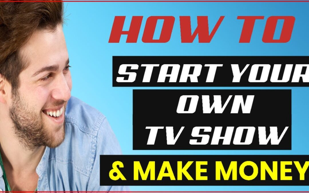 How To Start Your Own TV Show